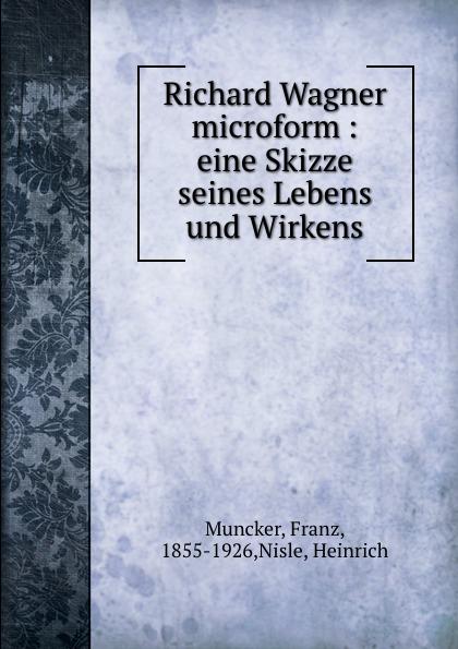Franz Muncker Richard Wagner microform : eine Skizze seines Lebens und Wirkens o preusse sperber peru eine skizze seines wirtschaftlichen und staatlichen lebens
