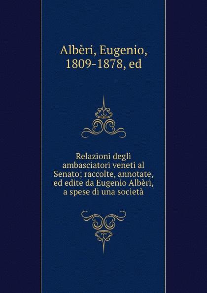 Eugenio Albèri Relazioni degli ambasciatori veneti al Senato; raccolte, annotate, ed edite da Eugenio Alberi, a spese di una societa eugenio oneghin