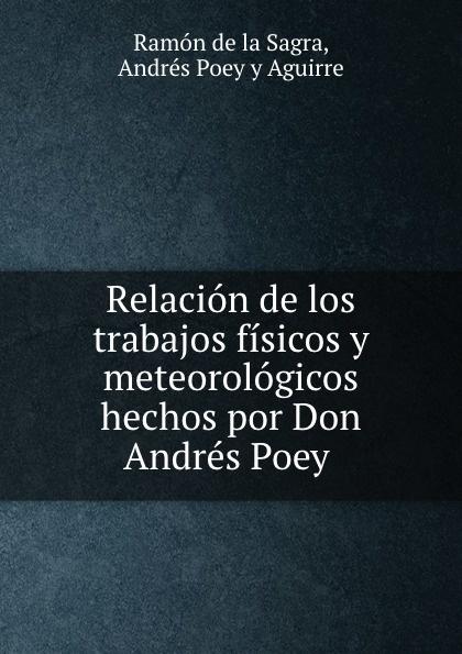 Ramón de la Sagra Relacion de los trabajos fisicos y meteorologicos hechos por Don Andres Poey . все цены
