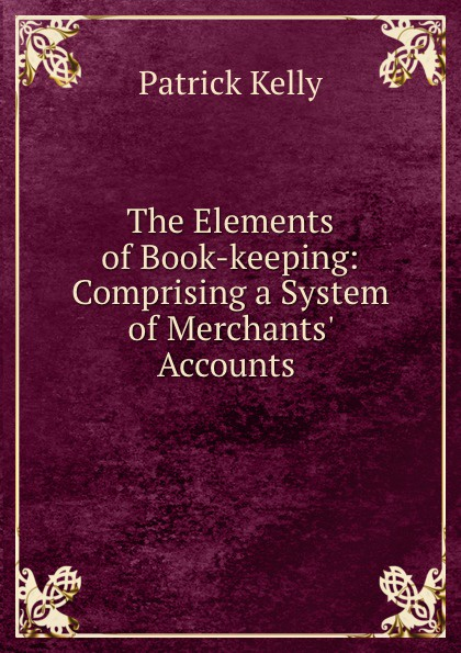 Patrick Kelly The Elements of Book-keeping: Comprising a System of Merchants. Accounts . michael patrick kelly chemnitz