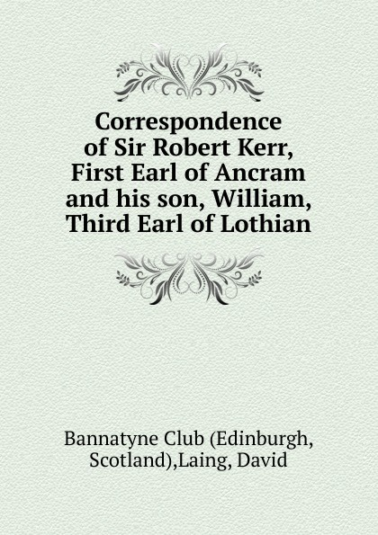 Correspondence of Sir Robert Kerr, First Earl of Ancram and his son, William, Third Earl of Lothian