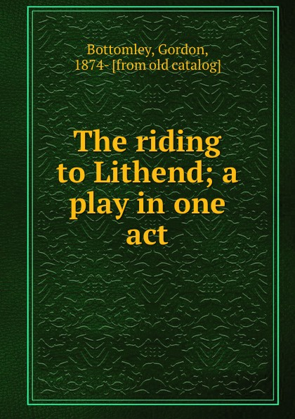 Gordon Bottomley The riding to Lithend; a play in one act gordon bottomley a vision of giorgione page 9