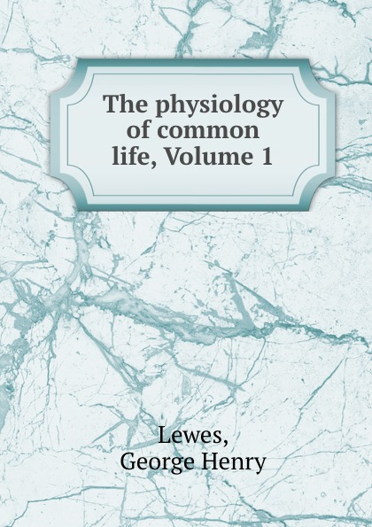 George Henry Lewes The physiology of common life, Volume 1 george henry lewes the life of goethe