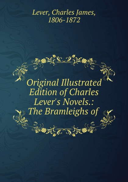 Lever Charles James Original Illustrated Edition of Charles Lever.s Novels.: The Bramleighs of .