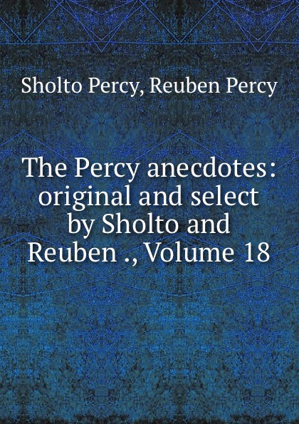 Sholto Percy The Percy anecdotes: original and select by Sholto and Reuben ., Volume 18 цена