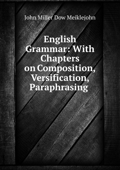John Miller Dow Meiklejohn English Grammar: With Chapters on Composition, Versification, Paraphrasing . john miller d meiklejohn an old educational reformer dr andrew bell