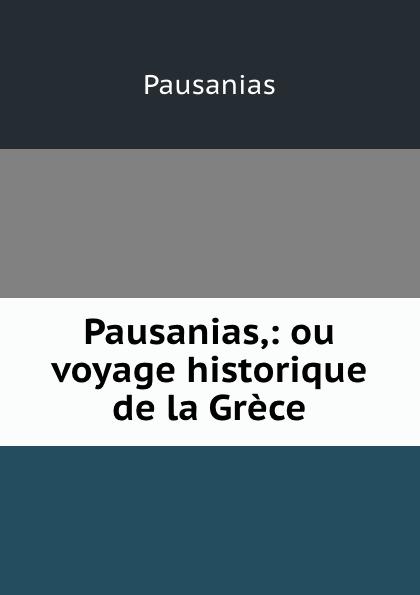 Pausanias Pausanias,: ou voyage historique de la Grece pausanias description de la grece t 1