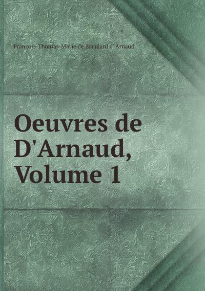 François-Thomas-Marie de Baculard d' Arnaud Oeuvres de D.Arnaud, Volume 1 françois thomas marie de baculard d arnaud fanni ou l heureux repentir