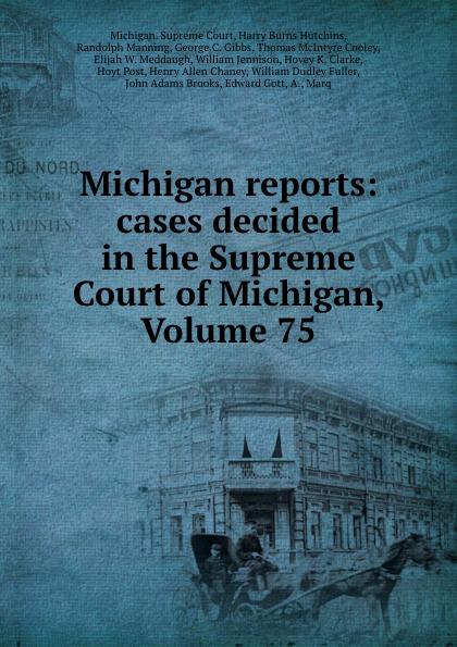 Michigan. Supreme Court Michigan reports: cases decided in the Supreme Court of Michigan, Volume 75