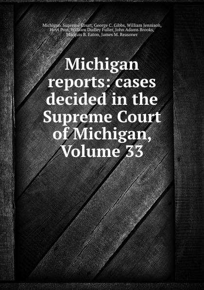 Michigan. Supreme Court Michigan reports: cases decided in the Supreme Court of Michigan, Volume 33