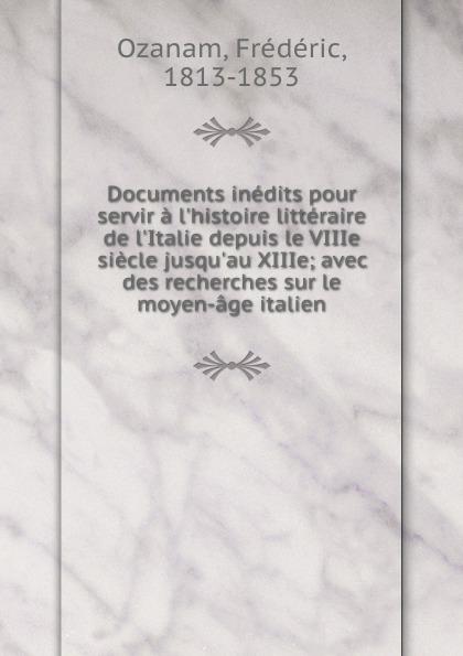 Frédéric Ozanam Documents inedits pour servir a l.histoire litteraire de l.Italie depuis le VIIIe siecle jusqu.au XIIIe; avec des recherches sur le moyen-age italien