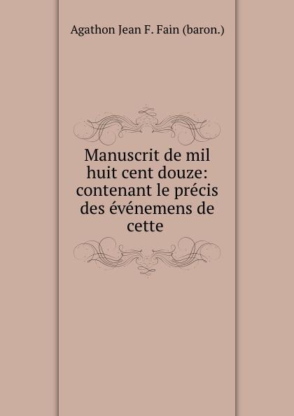 Agathon Jean François Fain Manuscrit de mil huit cent douze: contenant le precis des evenemens de cette . agathon jean françois fain manuscrit de mil huit cent treize tome 1