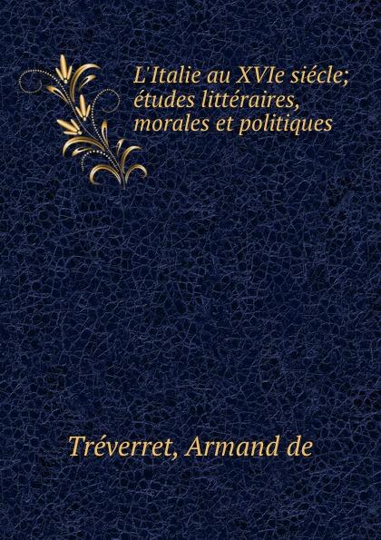 Armand de Tréverret L.Italie au XVIe siecle; etudes litteraires, morales et politiques