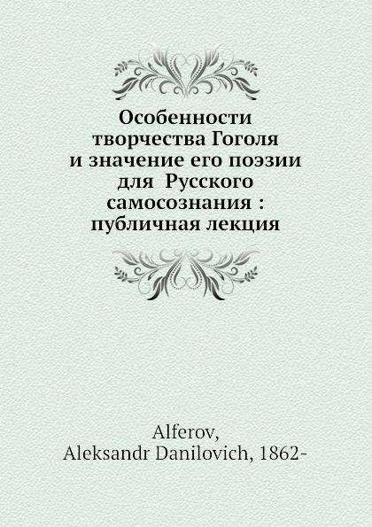 А.Д. Алферов Особенности творчества Гоголя и значение его поэзии для русского самосознания: публичная лекция