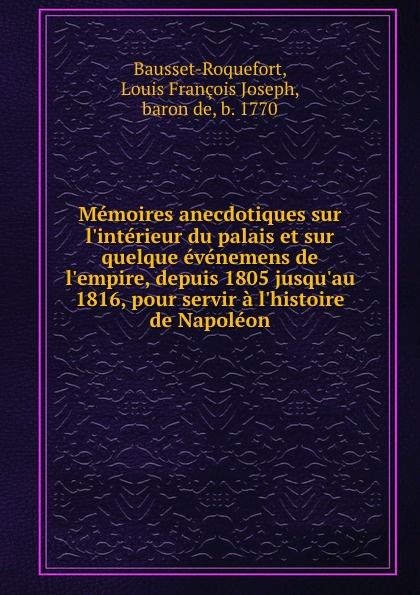 Louis François Joseph Bausset-Roquefort Memoires anecdotiques sur l.interieur du palais et sur quelque evenemens de l.empire, depuis 1805 jusqu.au 1816, pour servir a l.histoire de Napoleon