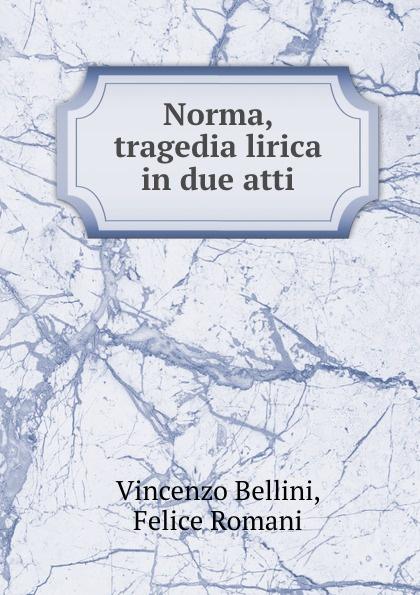 Vincenzo Bellini Norma, tragedia lirica in due atti vincenzo bellini norma tragedia lirica classic reprint