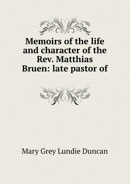 Mary Grey Lundie Duncan Memoirs of the life and character of the Rev. Matthias Bruen: late pastor of .