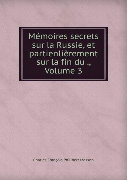цена Charles François Philibert Masson Memoires secrets sur la Russie, et partienlierement sur la fin du ., Volume 3 онлайн в 2017 году