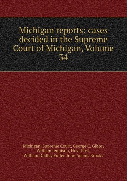 Michigan. Supreme Court Michigan reports: cases decided in the Supreme Court of Michigan, Volume 34