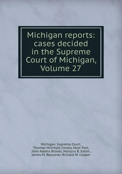 Michigan. Supreme Court Michigan reports: cases decided in the Supreme Court of Michigan, Volume 27