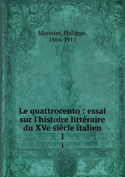 Philippe Monnier Le quattrocento : essai sur l.histoire litteraire du XVe siecle italien. 1