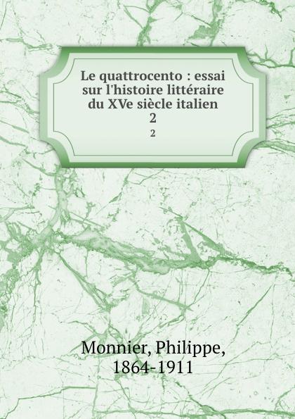 Philippe Monnier Le quattrocento : essai sur l.histoire litteraire du XVe siecle italien. 2