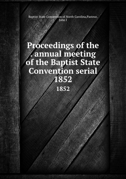 Proceedings of the . annual meeting of the Baptist State Convention serial. 1852