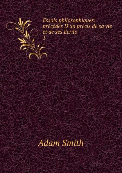 Adam Smith Essais philosophiques: precedes D.un precis de sa vie et de ses Ecrits. 1
