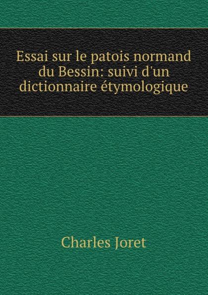 Charles Joret Essai sur le patois normand du Bessin: suivi d.un dictionnaire etymologique pierre louis charles r joret des caracteres et de l extension du patois normand
