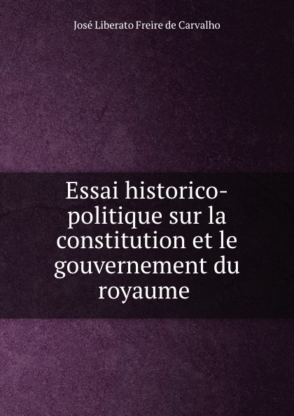José Liberato Freire de Carvalho Essai historico-politique sur la constitution et le gouvernement du royaume .