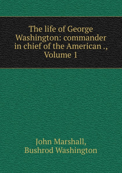 лучшая цена John Marshall The life of George Washington: commander in chief of the American ., Volume 1