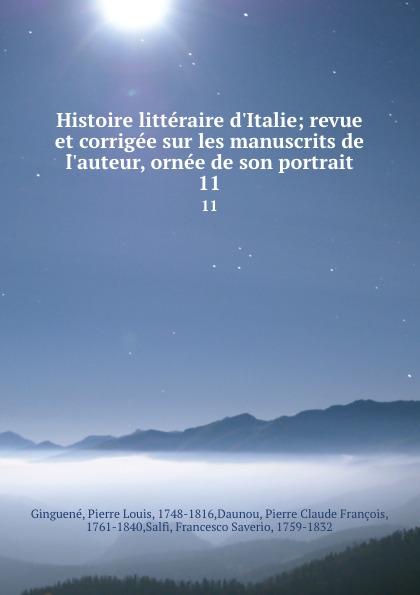 Pierre Louis Ginguené Histoire litteraire d.Italie; revue et corrigee sur les manuscrits de l.auteur, ornee de son portrait. 11