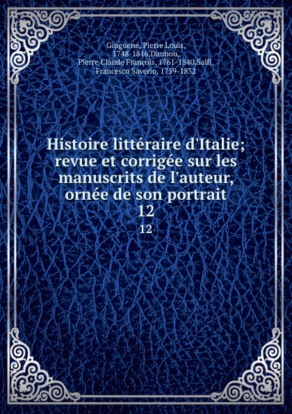 Pierre Louis Ginguené Histoire litteraire d.Italie; revue et corrigee sur les manuscrits de l.auteur, ornee de son portrait. 12