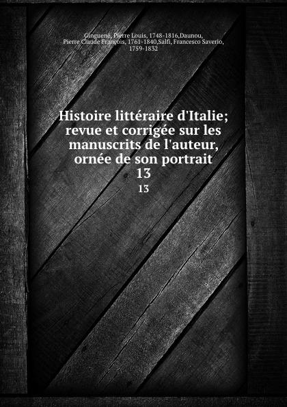 Pierre Louis Ginguené Histoire litteraire d.Italie; revue et corrigee sur les manuscrits de l.auteur, ornee de son portrait. 13