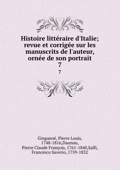 Pierre Louis Ginguené Histoire litteraire d.Italie; revue et corrigee sur les manuscrits de l.auteur, ornee de son portrait. 7