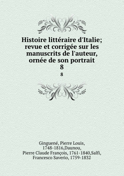 Pierre Louis Ginguené Histoire litteraire d.Italie; revue et corrigee sur les manuscrits de l.auteur, ornee de son portrait. 8