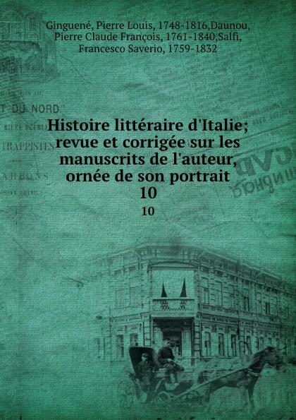 Pierre Louis Ginguené Histoire litteraire d.Italie; revue et corrigee sur les manuscrits de l.auteur, ornee de son portrait. 10