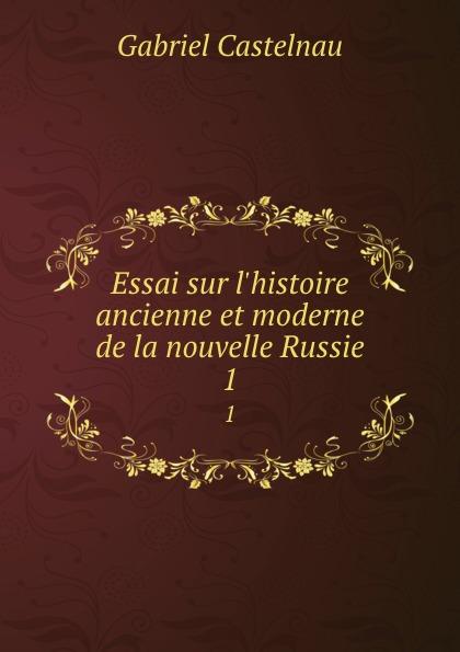 Gabriel Castelnau Essai sur l.histoire ancienne et moderne de la nouvelle Russie. 1