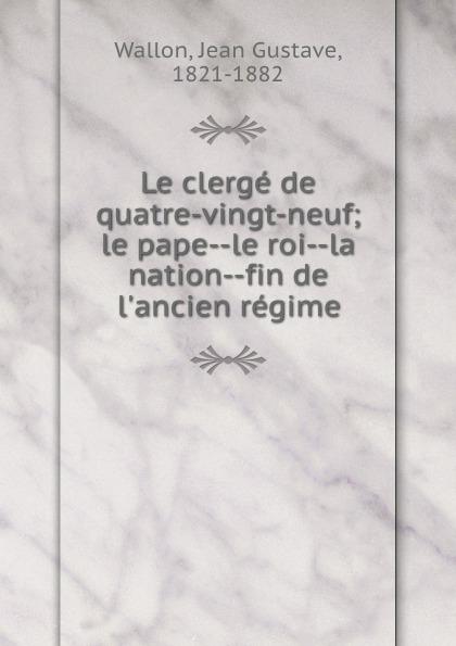 Фото - Jean Gustave Wallon Le clerge de quatre-vingt-neuf; le pape--le roi--la nation--fin de l.ancien regime jean paul gaultier le male