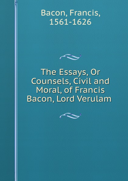 Фрэнсис Бэкон The Essays, Or Counsels, Civil and Moral, of Francis Bacon, Lord Verulam . фрэнсис бэкон the works of francis bacon volume 11