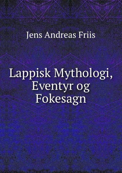 Jens Andreas Friis Lappisk Mythologi, Eventyr og Fokesagn jens andreas friis en sommer i finmarken russisk lapland og nordkarelen