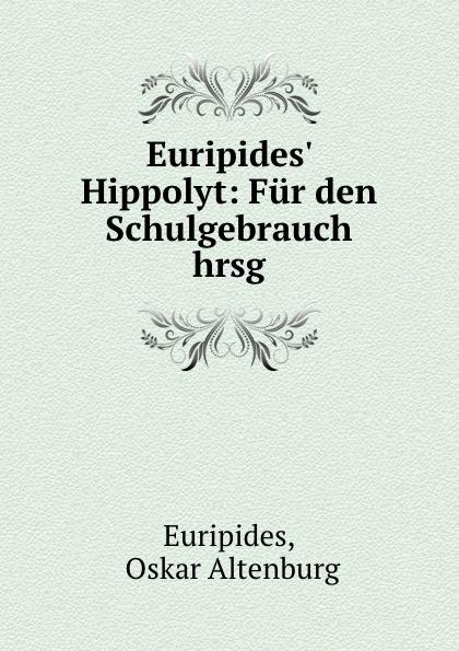 Oskar Altenburg Euripides Euripides. Hippolyt: Fur den Schulgebrauch hrsg gottfried kinkel euripides ausgewahlte tragodien des euripides fur den schulgebrauch