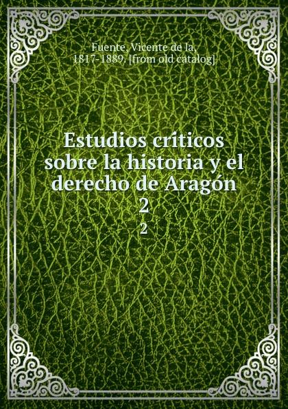 Vicente de la Fuente Estudios criticos sobre la historia y el derecho de Aragon. 2 vicente de la fuente historia eclesiatica de espana