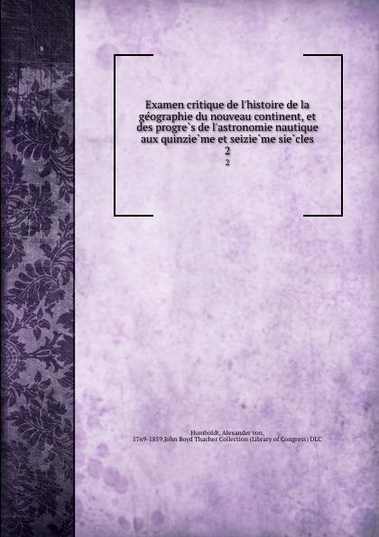 Alexander von Humboldt Examen critique de l.histoire de la geographie du nouveau continent, et des progres de l.astronomie nautique aux quinzieme et seizieme siecles. 2