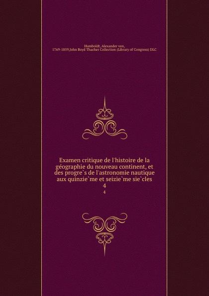 Alexander von Humboldt Examen critique de l.histoire de la geographie du nouveau continent, et des progres de l.astronomie nautique aux quinzieme et seizieme siecles. 4