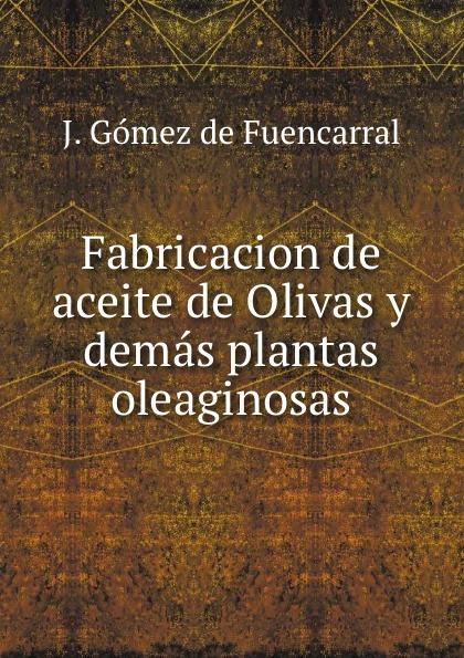 J. Gómez de Fuencarral Fabricacion de aceite de Olivas y demas plantas oleaginosas. цены онлайн