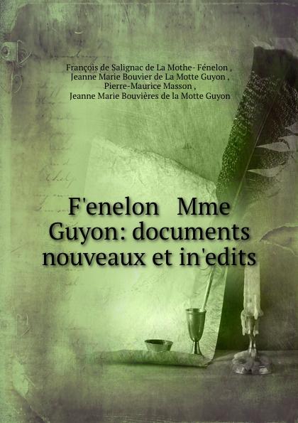 François de Salignac de La Mothe-Fénelon F.enelon . Mme Guyon: documents nouveaux et in.edits