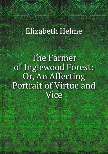 Elizabeth Helme The Farmer of Inglewood Forest: Or, An Affecting Portrait of Virtue and Vice цена