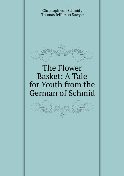 Christoph von Schmid The Flower Basket: A Tale for Youth from the German of Schmid christoph von schmid kurze erzahlungen