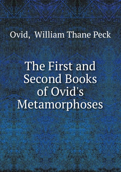 William Thane Peck Ovid The First and Second Books of Ovid.s Metamorphoses